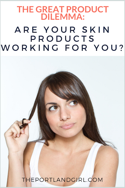 The Great Product Dilemma: Are your skin care products working for you? - The Portland Girl