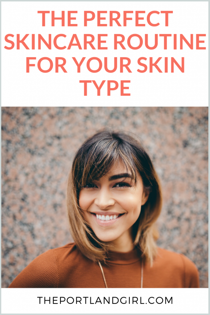 The Perfect Skincare Routine for YOUR Skin Type - The Portland Girl